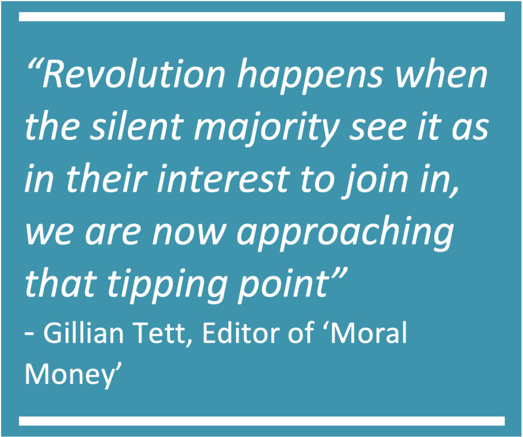"""Quote from Gillian Tett, editor of Moral Money at the Financial Times- """"Revolution happens when the silent majority see it as in their interest to join in, we are now approaching that tipping point"""""""