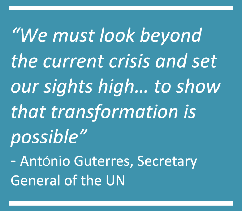 """Quite from Antonio Guterres, Secretary General of the UN- """"We must look beyond the current crisis and set our sights high… to show that transformation is possible"""""""